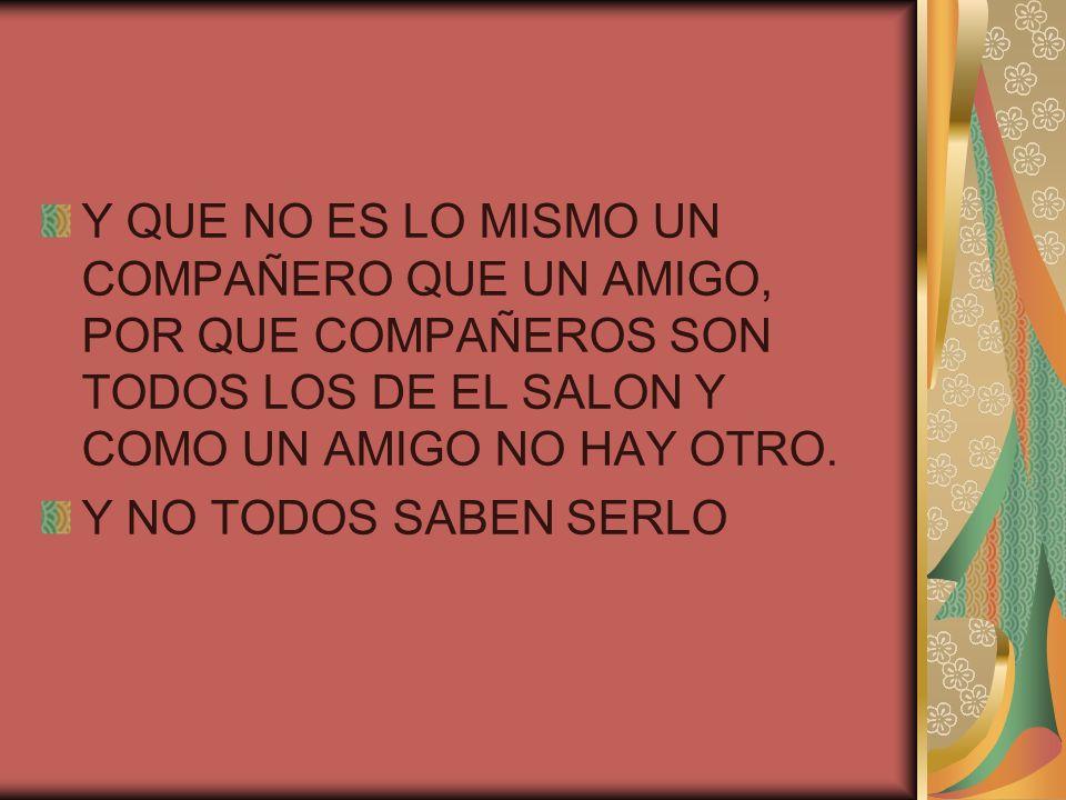 Y QUE NO ES LO MISMO UN COMPAÑERO QUE UN AMIGO, POR QUE COMPAÑEROS SON TODOS LOS DE EL SALON Y COMO UN AMIGO NO HAY OTRO.