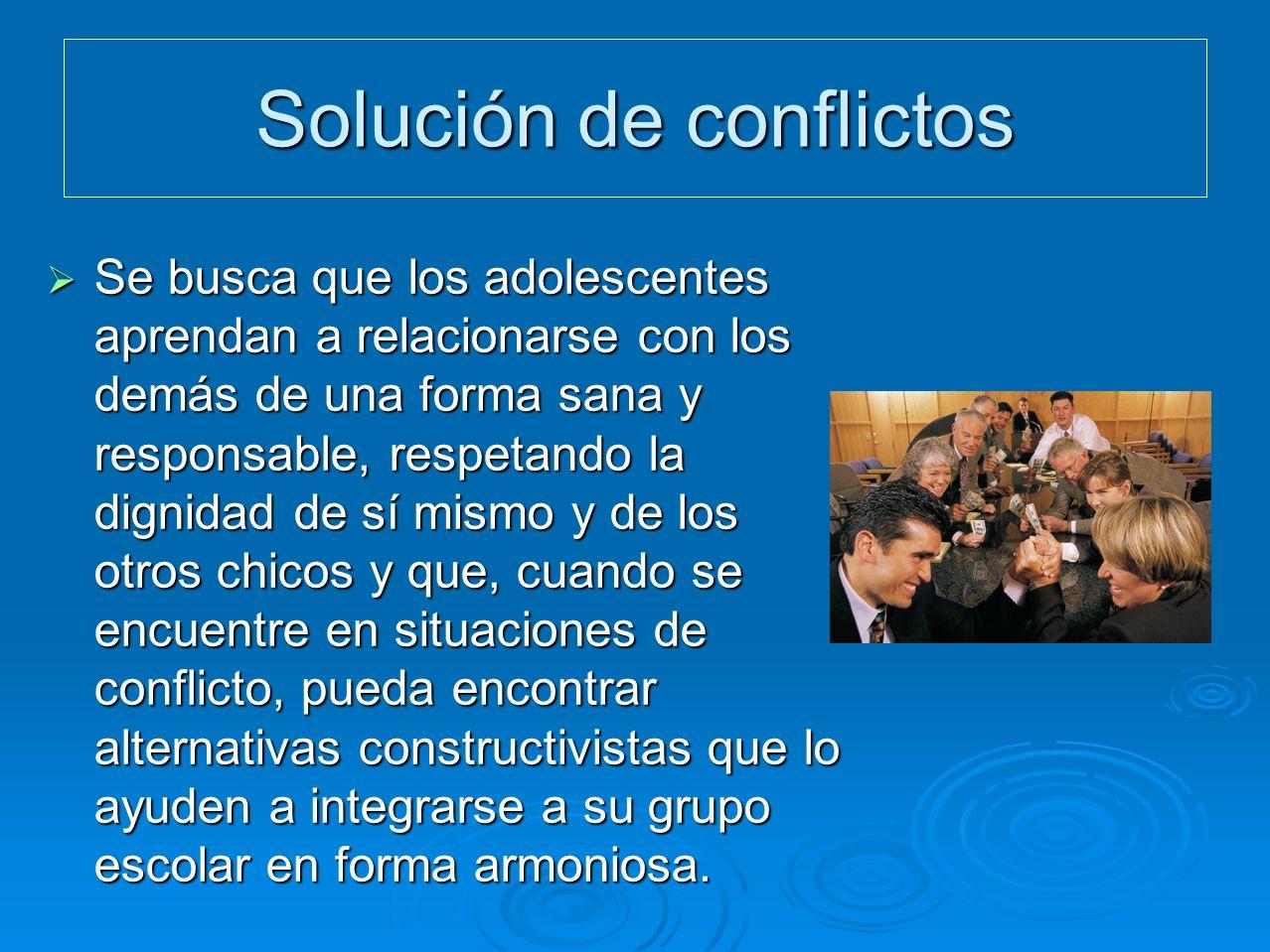 Solución de conflictos Se busca que los adolescentes aprendan a relacionarse con los demás de una forma sana y responsable, respetando la dignidad de