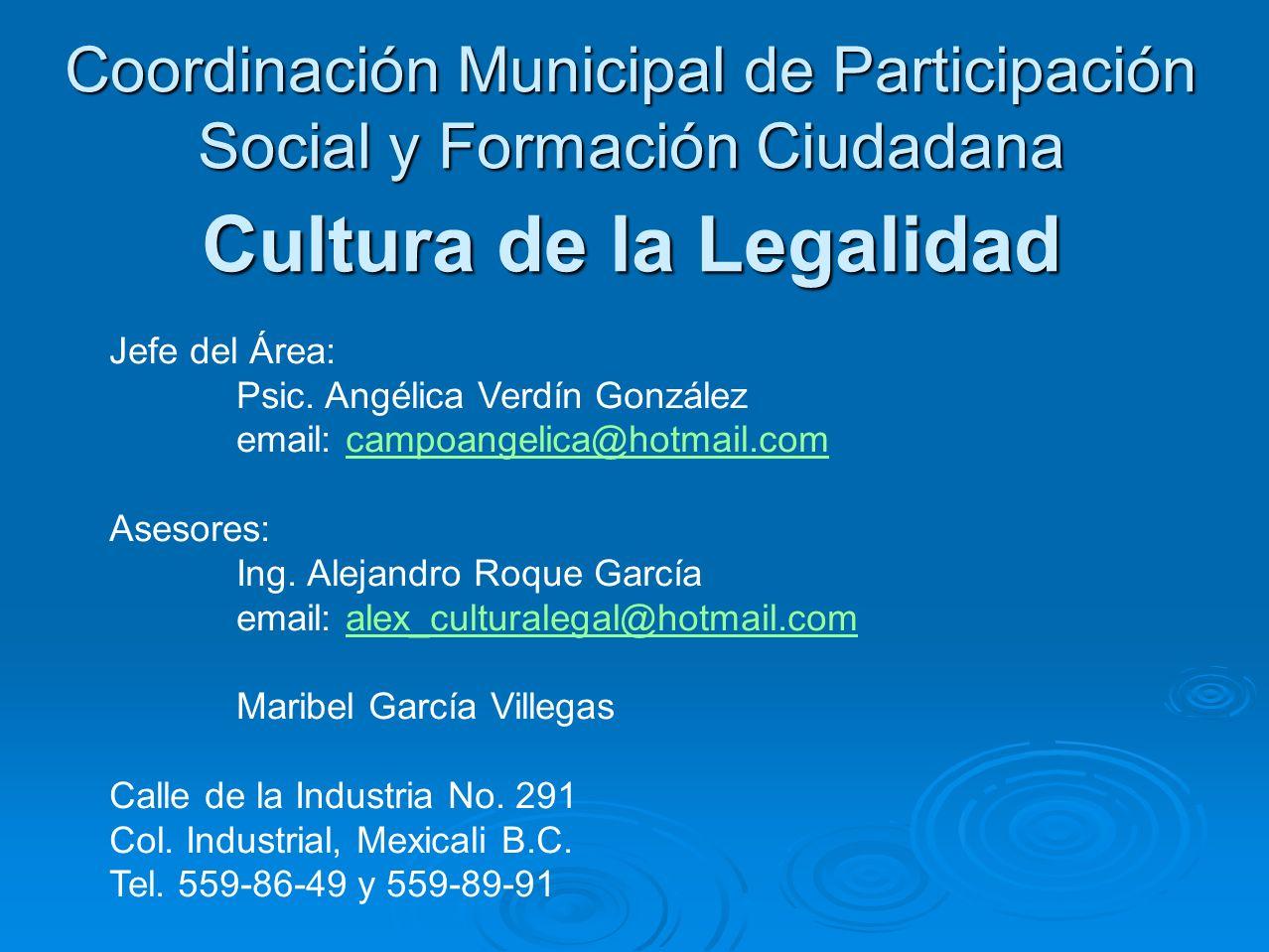 Coordinación Municipal de Participación Social y Formación Ciudadana Cultura de la Legalidad Jefe del Área: Psic. Angélica Verdín González email: camp