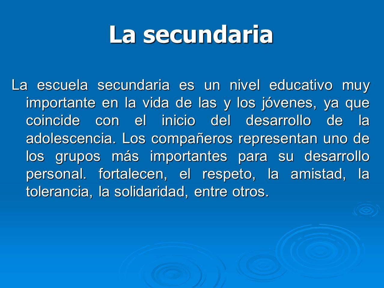 La secundaria La escuela secundaria es un nivel educativo muy importante en la vida de las y los jóvenes, ya que coincide con el inicio del desarrollo