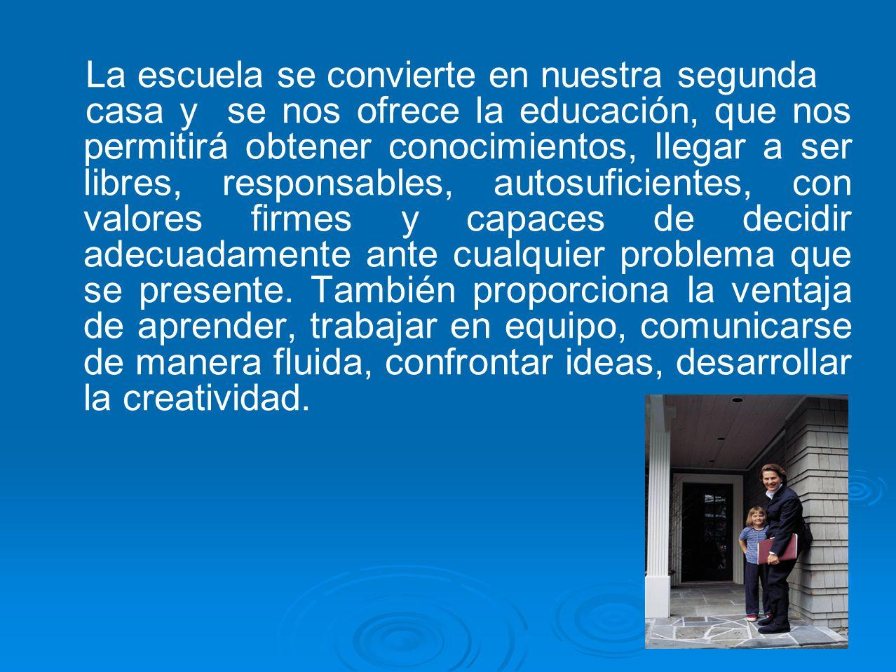 La escuela se convierte en nuestra segunda casa y se nos ofrece la educación, que nos permitirá obtener conocimientos, llegar a ser libres, responsabl