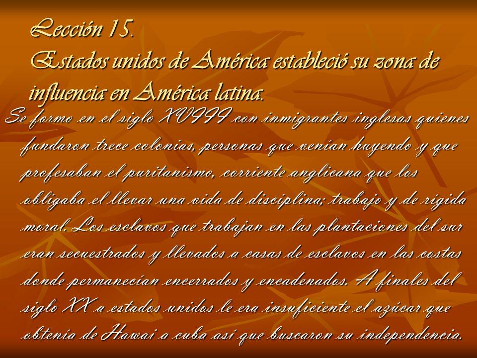 Lección 15. Estados unidos de América estableció su zona de influencia en América latina. Se formo en el siglo XVIII con inmigrantes inglesas quienes