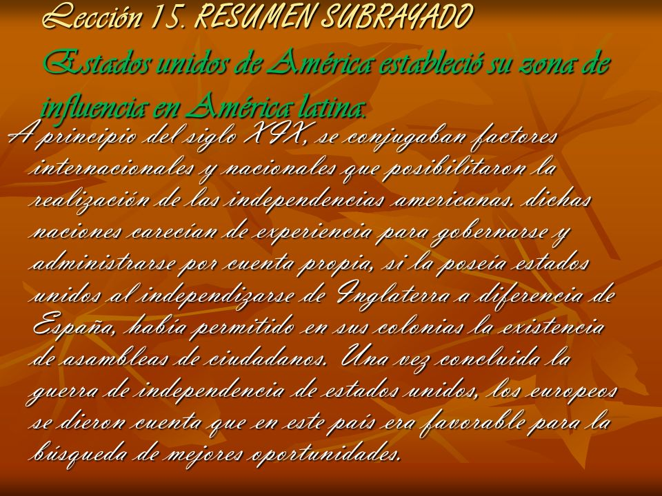 Lección 15. RESUMEN SUBRAYADO Estados unidos de América estableció su zona de influencia en América latina. A principio del siglo XIX, se conjugaban f
