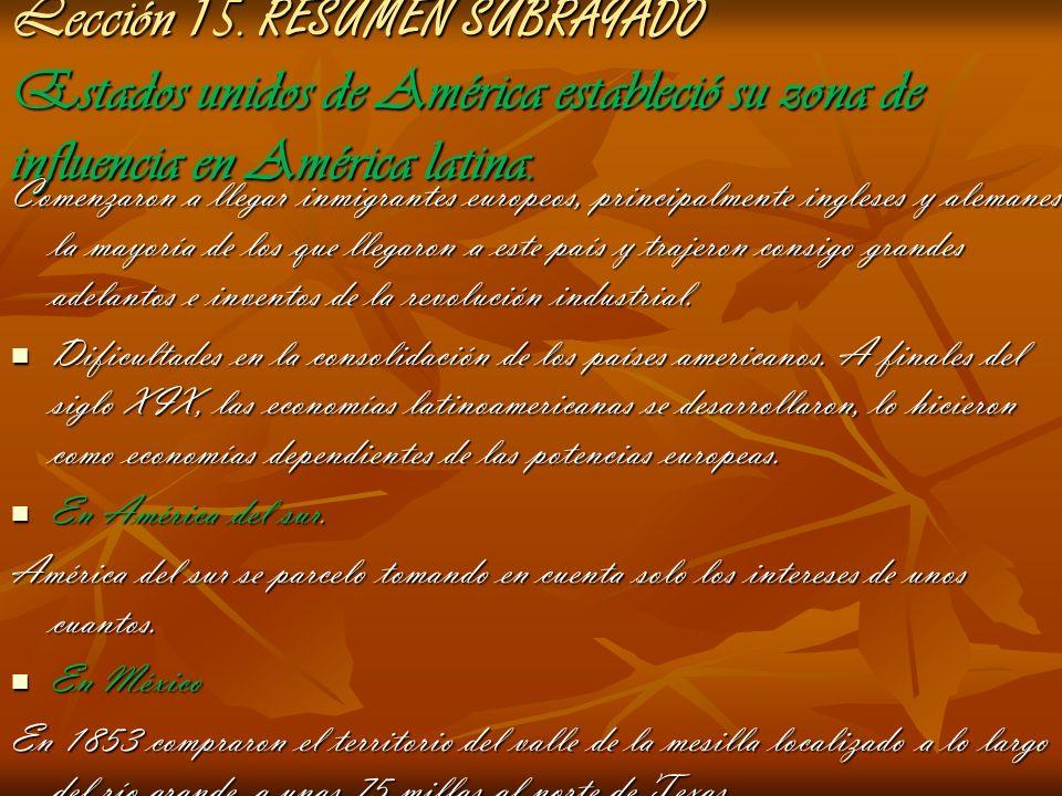 Lección 15. RESUMEN SUBRAYADO Estados unidos de América estableció su zona de influencia en América latina. Comenzaron a llegar inmigrantes europeos,