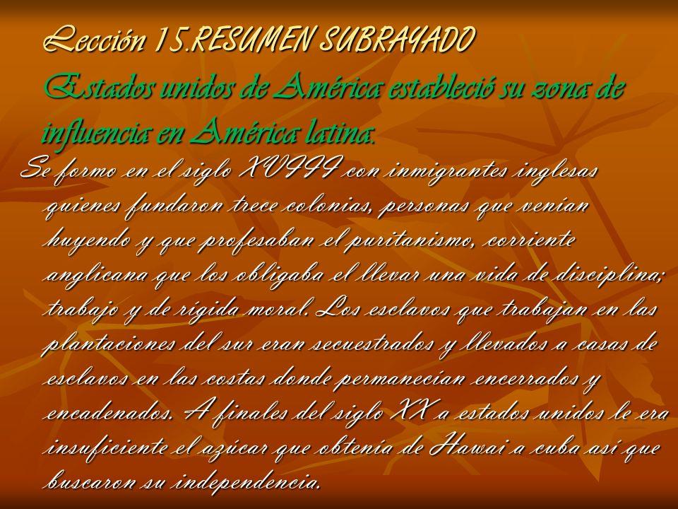 Lección 15. RESUMEN SUBRAYADO Estados unidos de América estableció su zona de influencia en América latina. Se formo en el siglo XVIII con inmigrantes
