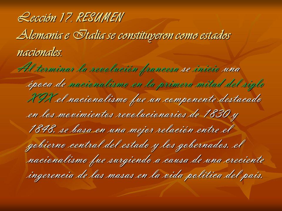 Lección 17. RESUMEN Alemania e Italia se constituyeron como estados nacionales. Al terminar la revolución francesa se inicio una época de nacionalismo