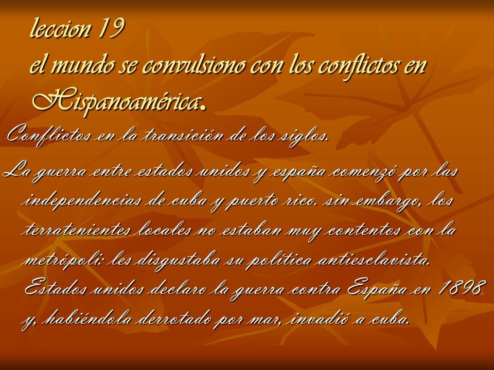 leccion 19 el mundo se convulsiono con los conflictos en Hispanoamérica. Conflictos en la transición de los siglos. La guerra entre estados unidos y e