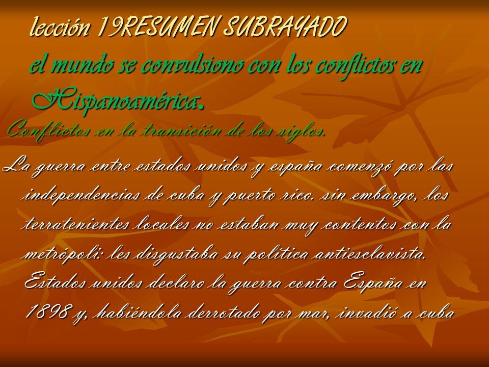 lección 19 RESUMEN SUBRAYADO el mundo se convulsiono con los conflictos en Hispanoamérica. Conflictos en la transición de los siglos. La guerra entre