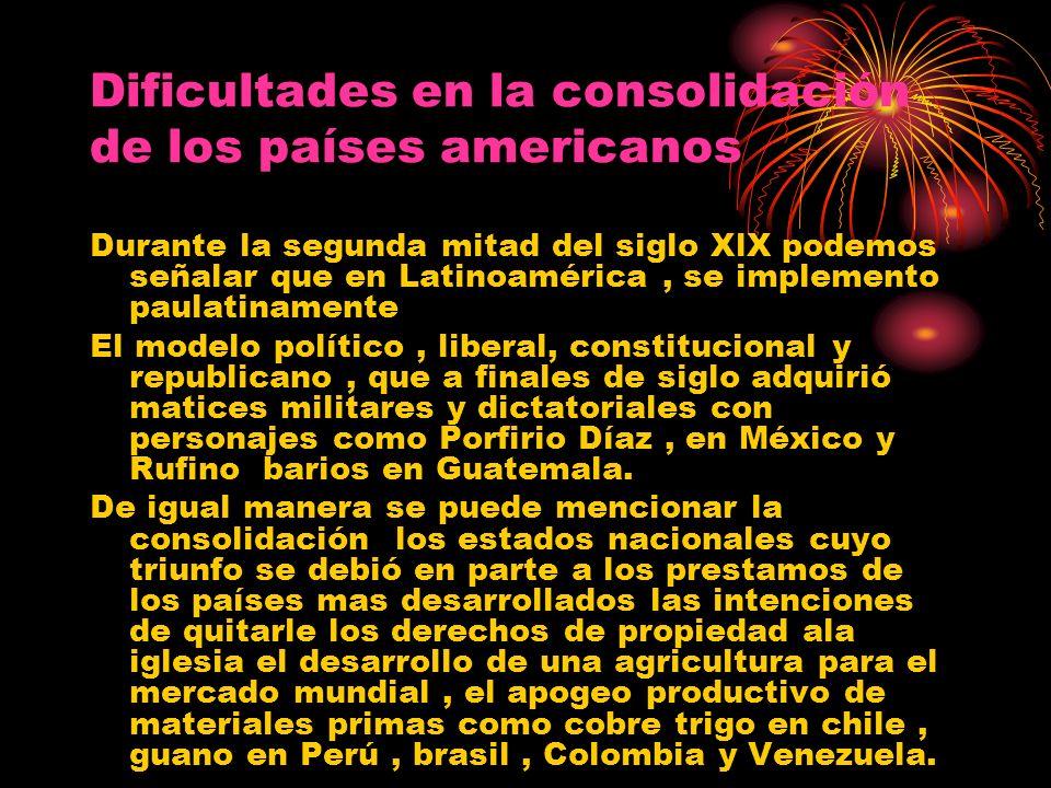 Dificultades en la consolidación de los países americanos Durante la segunda mitad del siglo XlX podemos señalar que en Latinoamérica, se implemento p