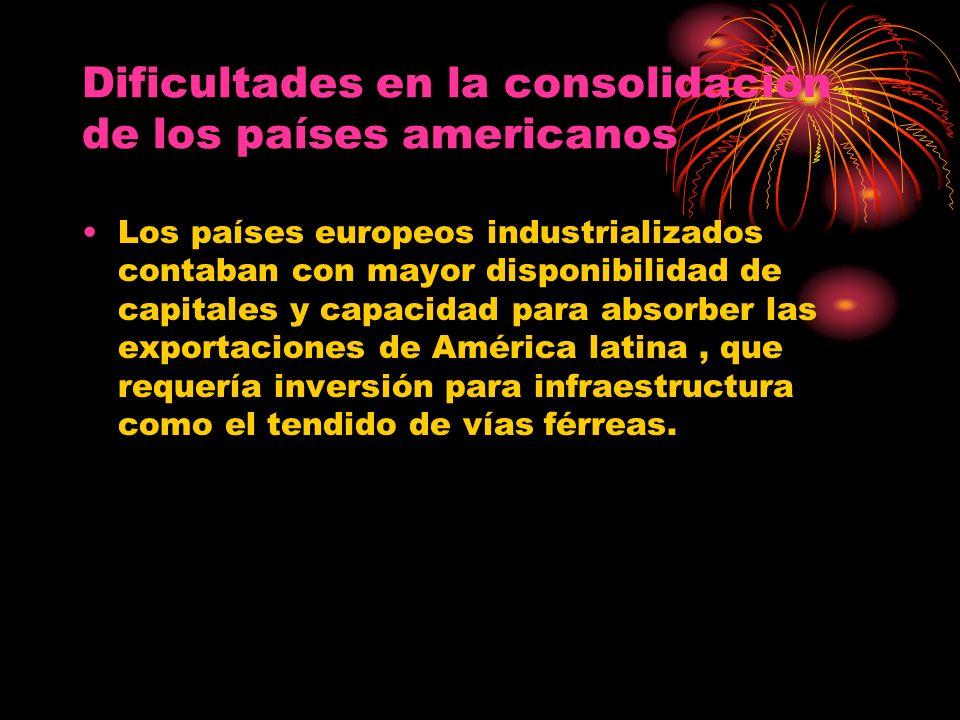 Dificultades en la consolidación de los países americanos Los países europeos industrializados contaban con mayor disponibilidad de capitales y capaci