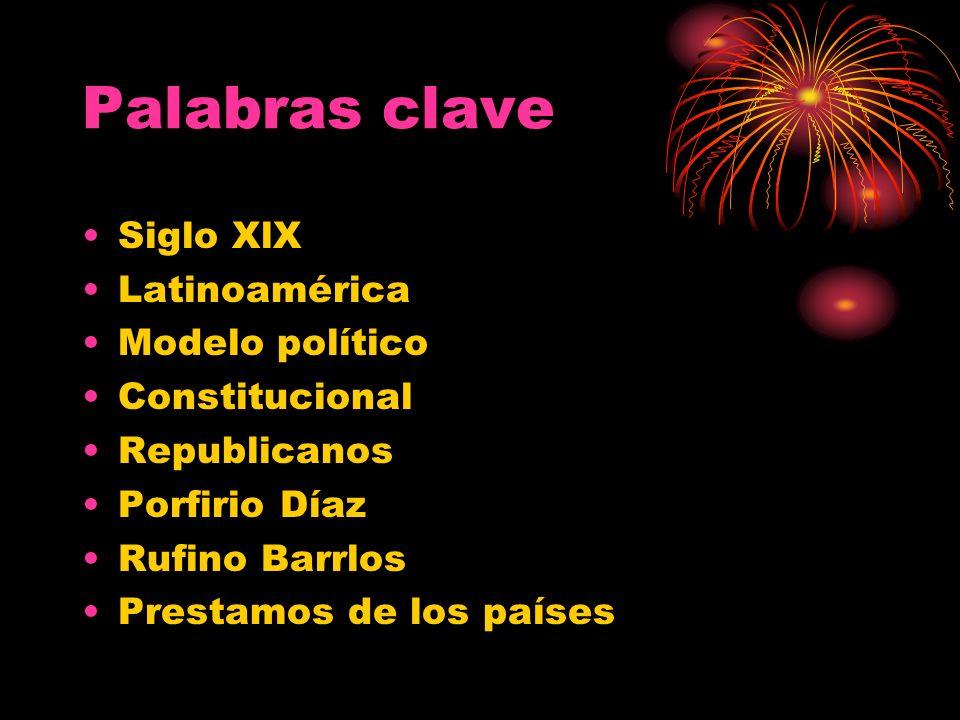 Palabras clave Siglo XlX Latinoamérica Modelo político Constitucional Republicanos Porfirio Díaz Rufino Barrlos Prestamos de los países