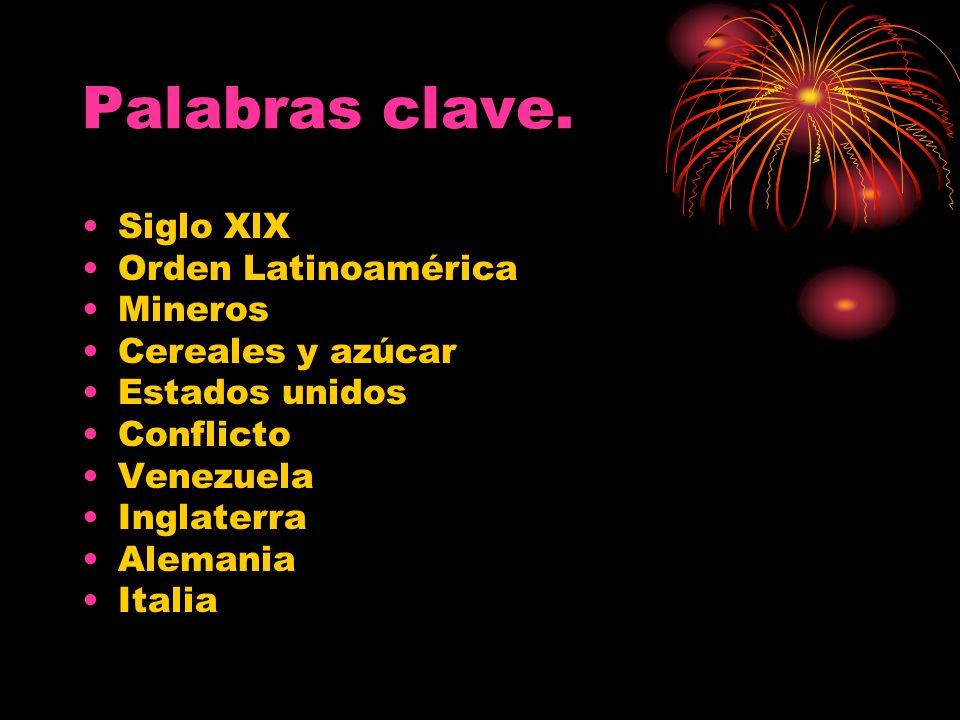 Palabras clave. Siglo XlX Orden Latinoamérica Mineros Cereales y azúcar Estados unidos Conflicto Venezuela Inglaterra Alemania Italia