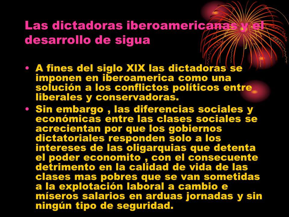 Las dictadoras iberoamericanas y el desarrollo de sigua A fines del siglo XlX las dictadoras se imponen en iberoamerica como una solución a los confli