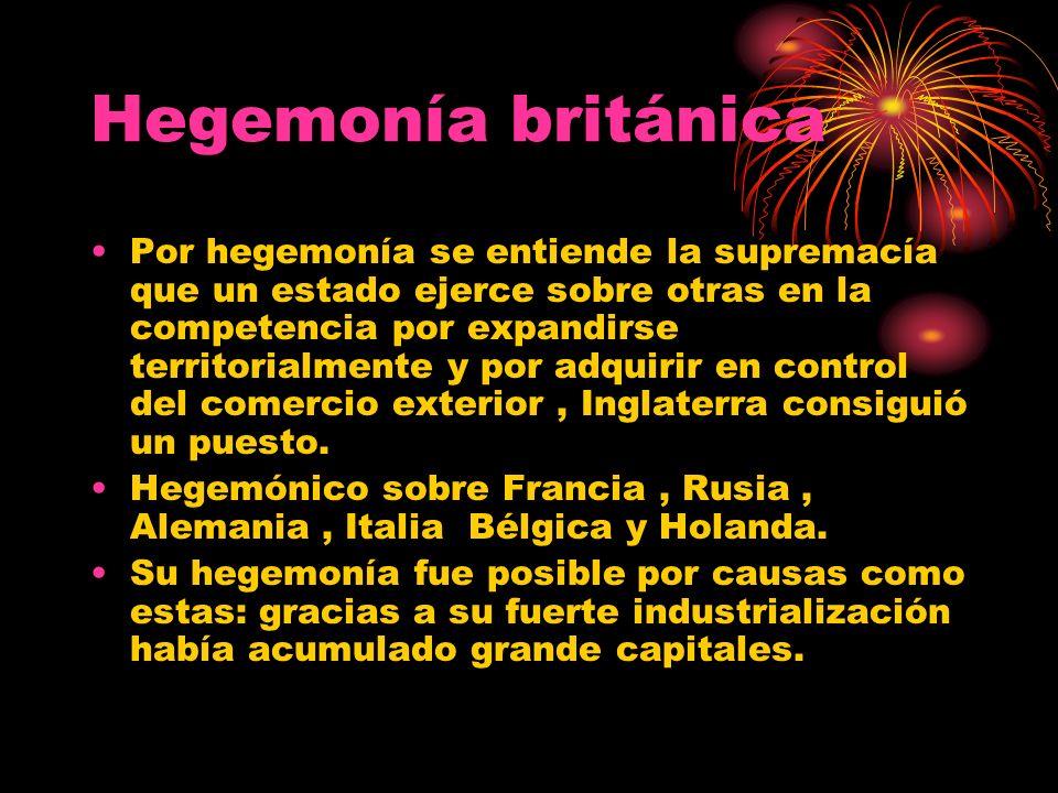 Hegemonía británica Por hegemonía se entiende la supremacía que un estado ejerce sobre otras en la competencia por expandirse territorialmente y por a