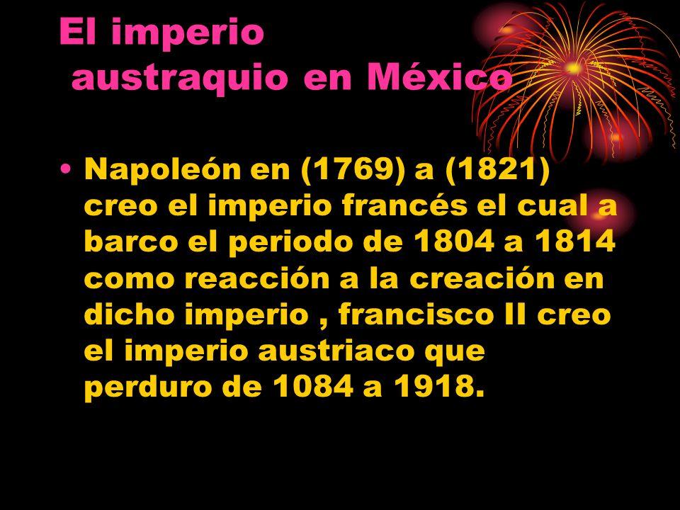 El imperio austraquio en México Napoleón en (1769) a (1821) creo el imperio francés el cual a barco el periodo de 1804 a 1814 como reacción a la creac