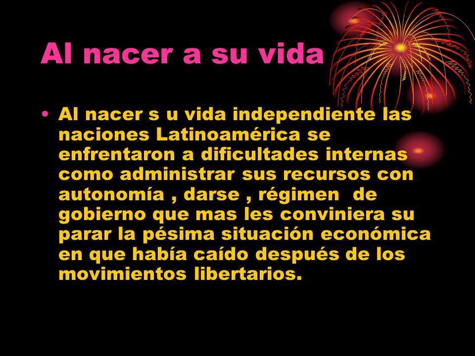 Al nacer s u vida independiente las naciones Latinoamérica se enfrentaron a dificultades internas como administrar sus recursos con autonomía, darse,
