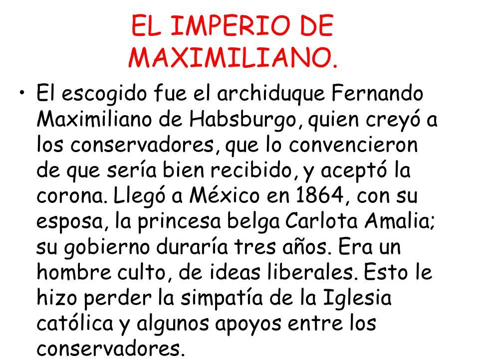EL IMPERIO DE MAXIMILIANO. El escogido fue el archiduque Fernando Maximiliano de Habsburgo, quien creyó a los conservadores, que lo convencieron de qu