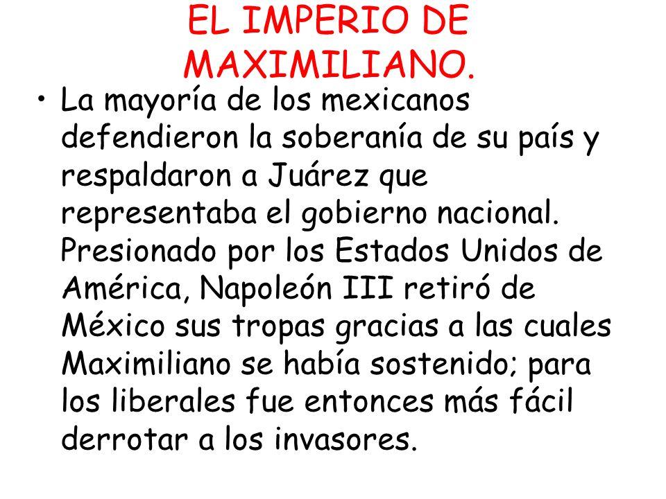 EL IMPERIO DE MAXIMILIANO. La mayoría de los mexicanos defendieron la soberanía de su país y respaldaron a Juárez que representaba el gobierno naciona