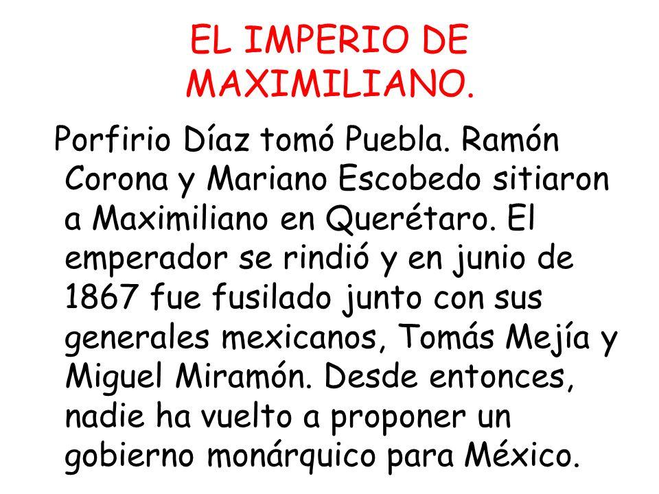 EL IMPERIO DE MAXIMILIANO. Porfirio Díaz tomó Puebla. Ramón Corona y Mariano Escobedo sitiaron a Maximiliano en Querétaro. El emperador se rindió y en