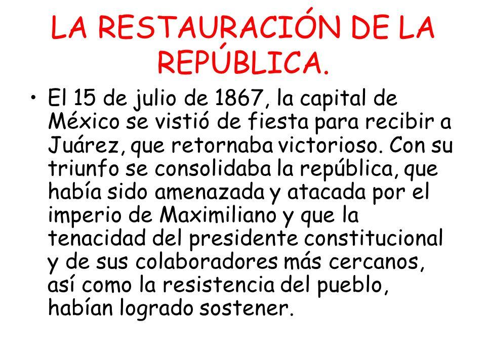 LA RESTAURACIÓN DE LA REPÚBLICA. El 15 de julio de 1867, la capital de México se vistió de fiesta para recibir a Juárez, que retornaba victorioso. Con