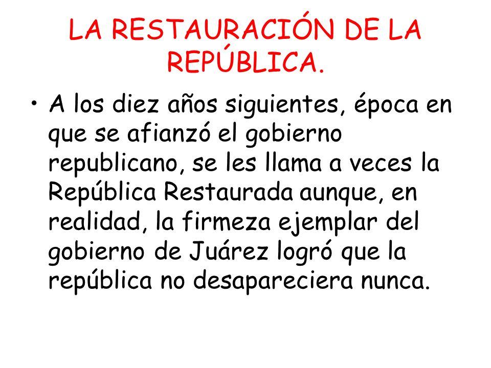 LA RESTAURACIÓN DE LA REPÚBLICA. A los diez años siguientes, época en que se afianzó el gobierno republicano, se les llama a veces la República Restau