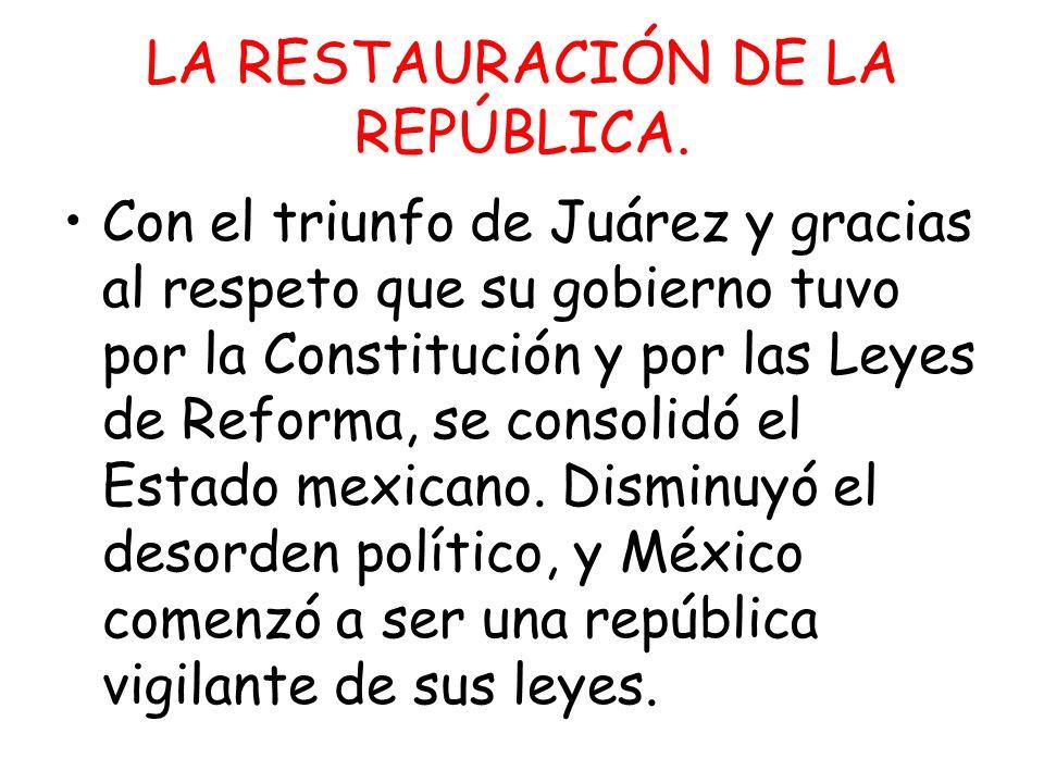 LA RESTAURACIÓN DE LA REPÚBLICA. Con el triunfo de Juárez y gracias al respeto que su gobierno tuvo por la Constitución y por las Leyes de Reforma, se