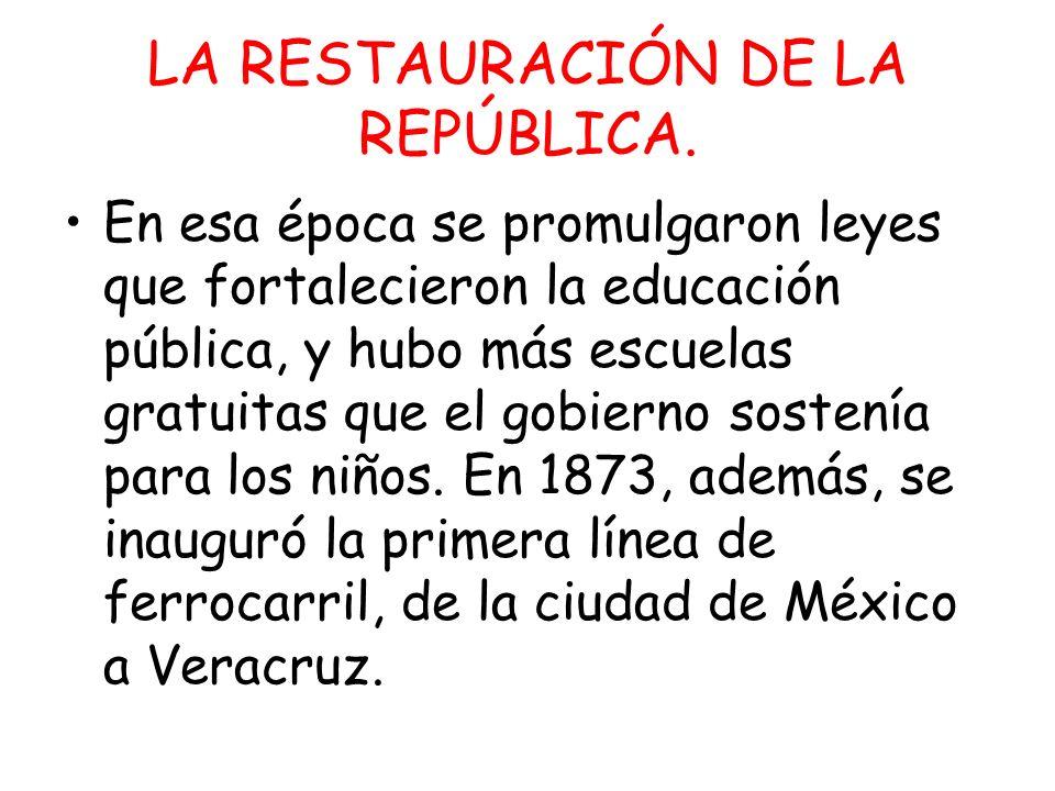 LA RESTAURACIÓN DE LA REPÚBLICA. En esa época se promulgaron leyes que fortalecieron la educación pública, y hubo más escuelas gratuitas que el gobier