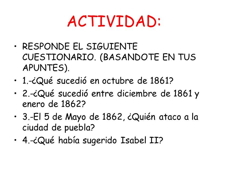 ACTIVIDAD: RESPONDE EL SIGUIENTE CUESTIONARIO. (BASANDOTE EN TUS APUNTES). 1.-¿Qué sucedió en octubre de 1861? 2.-¿Qué sucedió entre diciembre de 1861