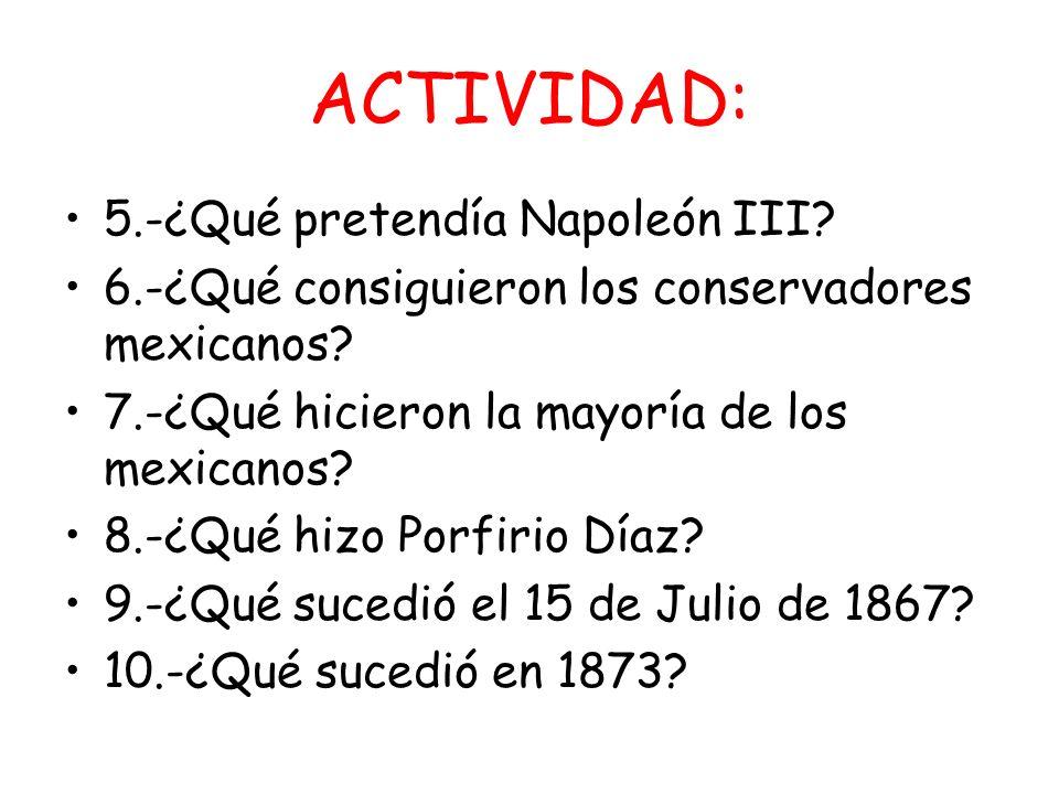 ACTIVIDAD: 5.-¿Qué pretendía Napoleón III? 6.-¿Qué consiguieron los conservadores mexicanos? 7.-¿Qué hicieron la mayoría de los mexicanos? 8.-¿Qué hiz