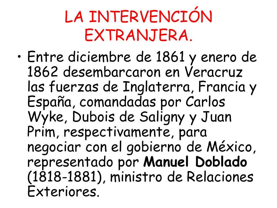 LA INTERVENCIÓN EXTRANJERA. Entre diciembre de 1861 y enero de 1862 desembarcaron en Veracruz las fuerzas de Inglaterra, Francia y España, comandadas