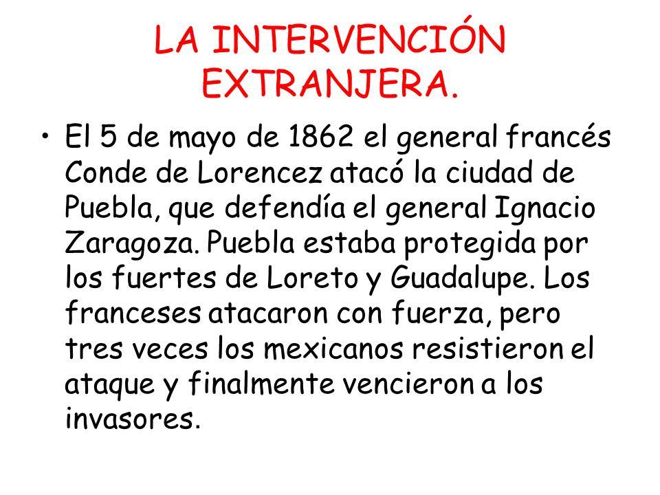 LA INTERVENCIÓN EXTRANJERA. El 5 de mayo de 1862 el general francés Conde de Lorencez atacó la ciudad de Puebla, que defendía el general Ignacio Zarag