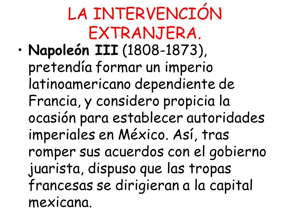 LA INTERVENCIÓN EXTRANJERA. Napoleón III (1808-1873), pretendía formar un imperio latinoamericano dependiente de Francia, y considero propicia la ocas