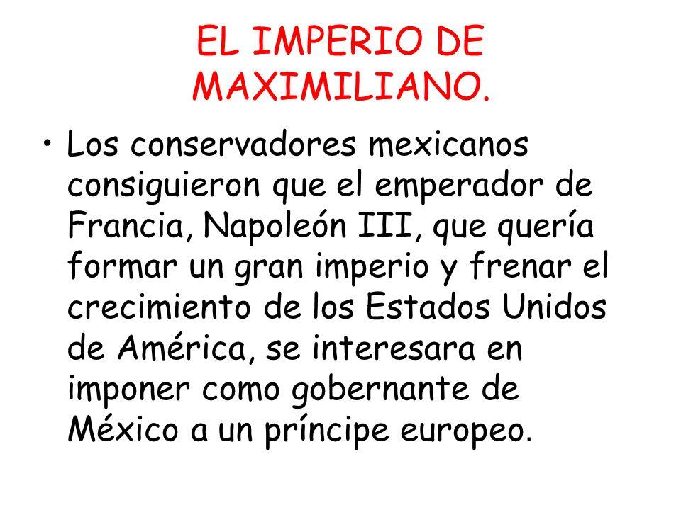 Los conservadores mexicanos consiguieron que el emperador de Francia, Napoleón III, que quería formar un gran imperio y frenar el crecimiento de los E