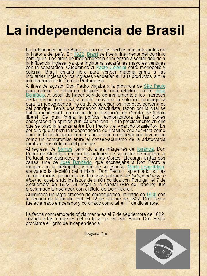 La independencia de Brasil La Independencia de Brasil es uno de los hechos más relevantes en la historia del país. En 1822, Brasil se libera finalment