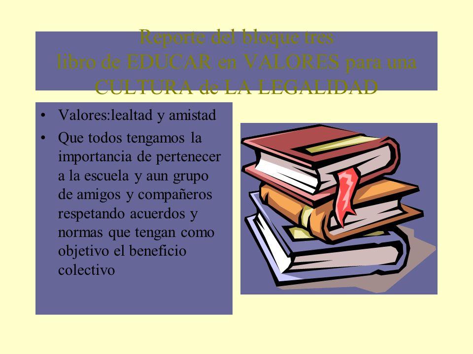 Reporte del bloque tres libro de EDUCAR en VALORES para una CULTURA de LA LEGALIDAD Valores:lealtad y amistad Que todos tengamos la importancia de per