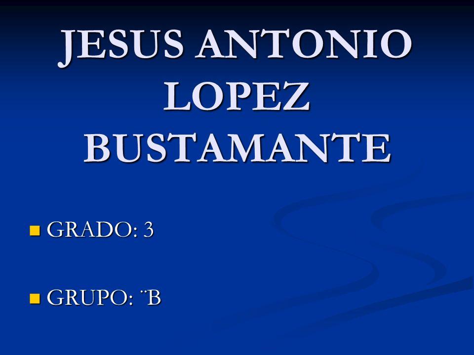 JESUS ANTONIO LOPEZ BUSTAMANTE GRADO: 3 GRADO: 3 GRUPO: ¨B GRUPO: ¨B
