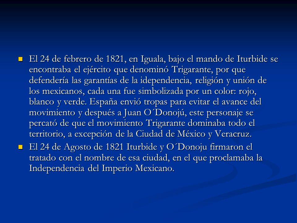 El 24 de febrero de 1821, en Iguala, bajo el mando de Iturbide se encontraba el ejército que denominó Trigarante, por que defendería las garantías de