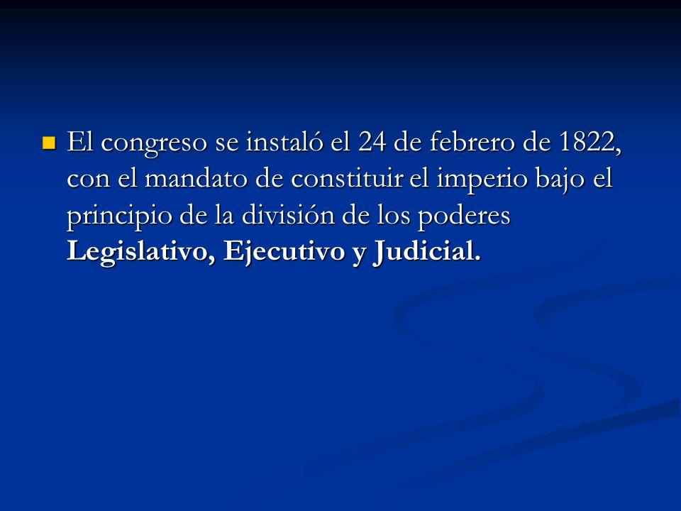 El congreso se instaló el 24 de febrero de 1822, con el mandato de constituir el imperio bajo el principio de la división de los poderes Legislativo,