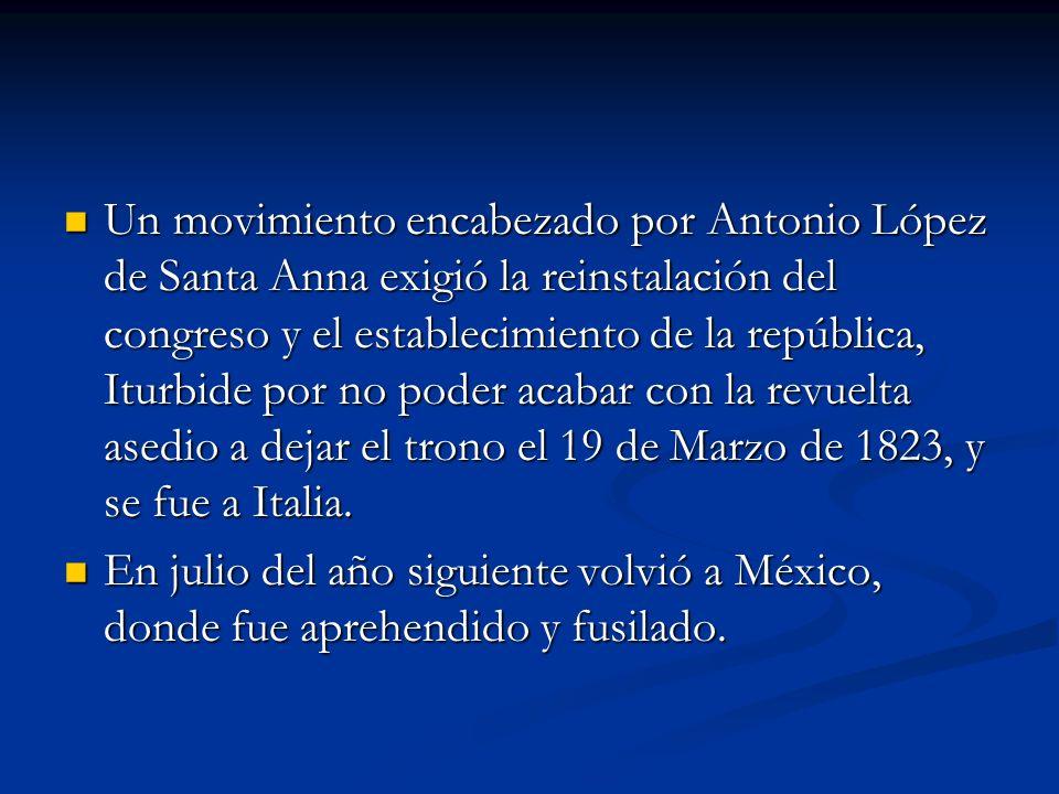 Un movimiento encabezado por Antonio López de Santa Anna exigió la reinstalación del congreso y el establecimiento de la república, Iturbide por no po