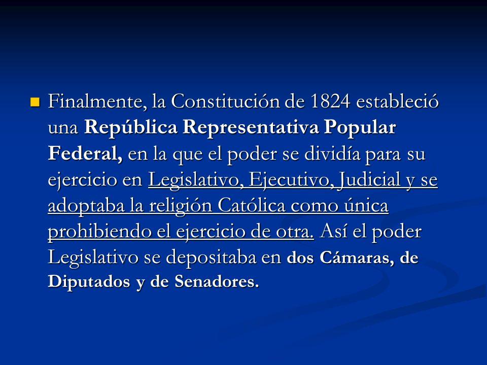 Finalmente, la Constitución de 1824 estableció una República Representativa Popular Federal, en la que el poder se dividía para su ejercicio en Legisl