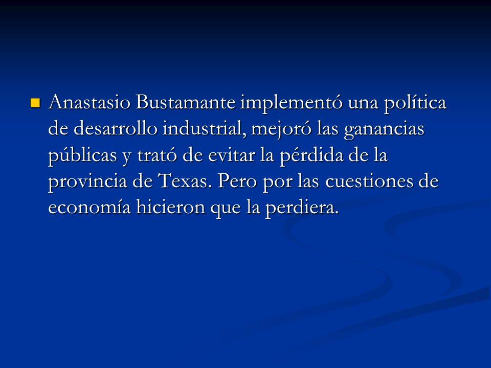 Anastasio Bustamante implementó una política de desarrollo industrial, mejoró las ganancias públicas y trató de evitar la pérdida de la provincia de T