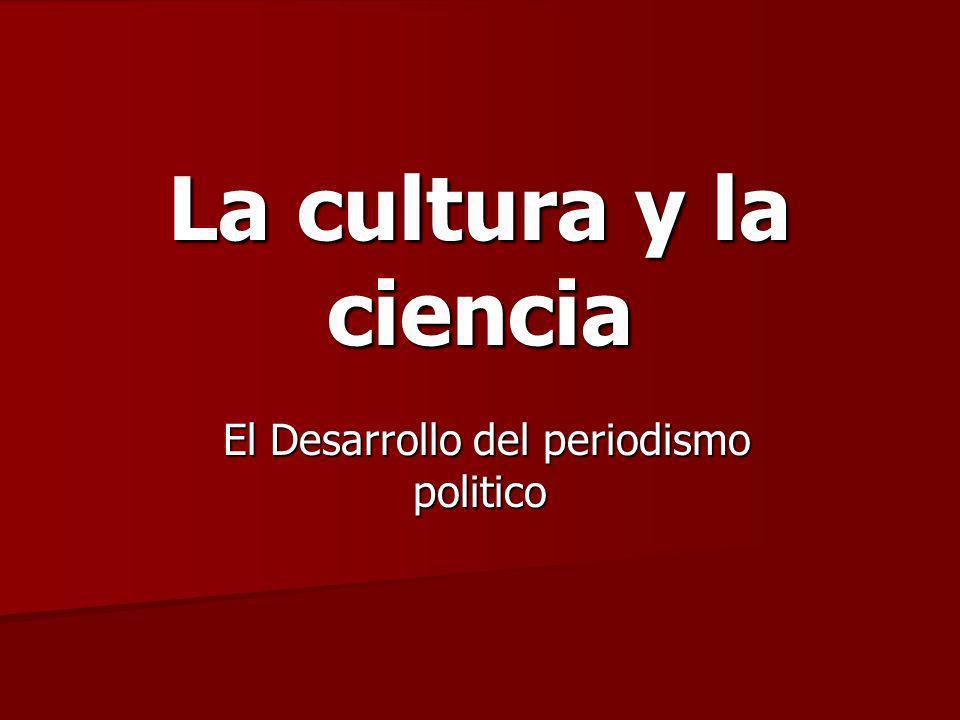 La cultura y la ciencia El Desarrollo del periodismo politico El Desarrollo del periodismo politico