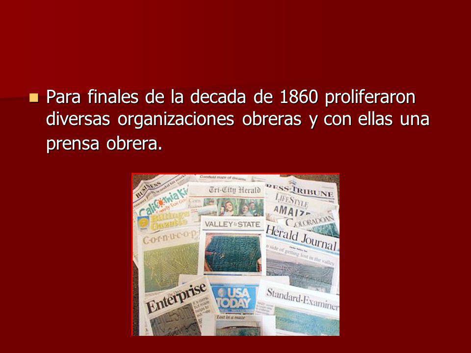 Para finales de la decada de 1860 proliferaron diversas organizaciones obreras y con ellas una prensa obrera. Para finales de la decada de 1860 prolif