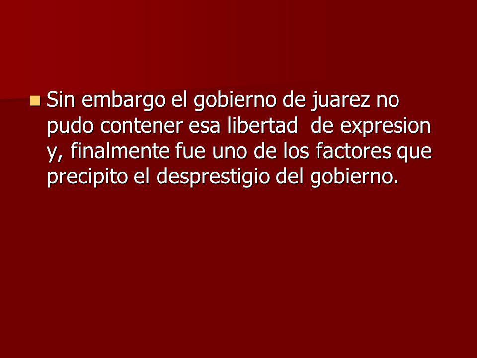 Sin embargo el gobierno de juarez no pudo contener esa libertad de expresion y, finalmente fue uno de los factores que precipito el desprestigio del g