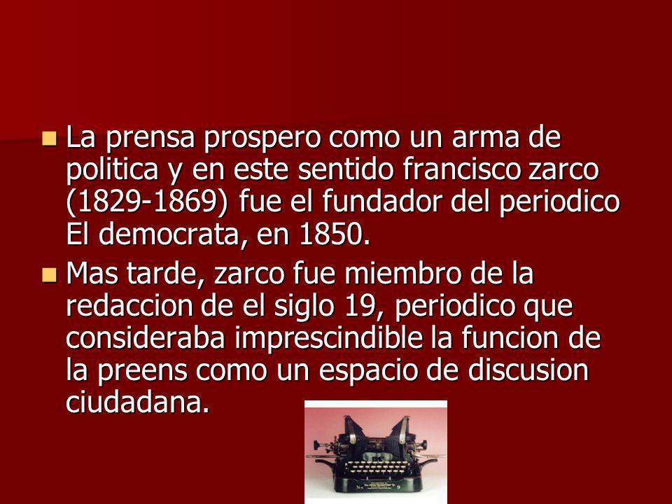 La prensa prospero como un arma de politica y en este sentido francisco zarco (1829-1869) fue el fundador del periodico El democrata, en 1850. La pren
