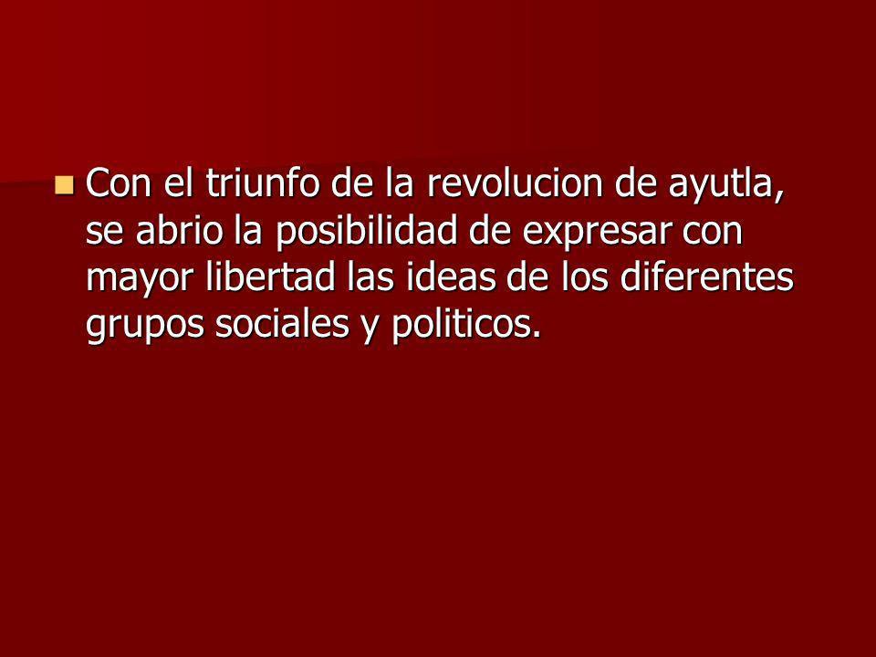 Con el triunfo de la revolucion de ayutla, se abrio la posibilidad de expresar con mayor libertad las ideas de los diferentes grupos sociales y politi