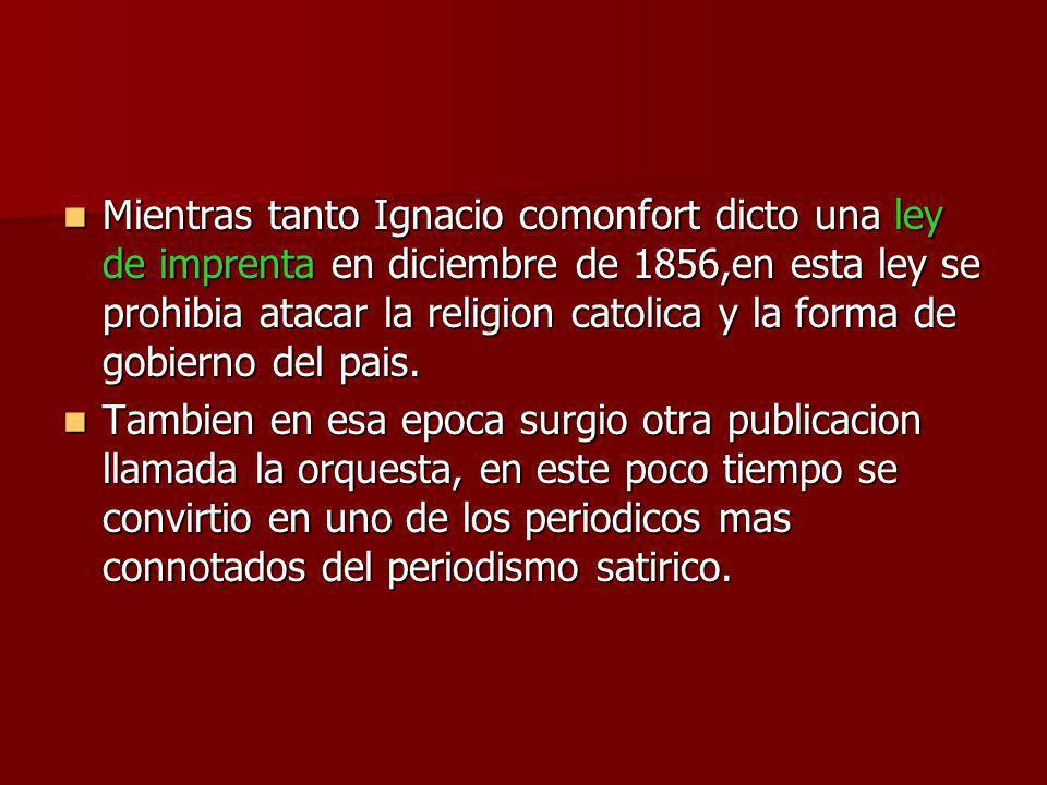 Mientras tanto Ignacio comonfort dicto una ley de imprenta en diciembre de 1856,en esta ley se prohibia atacar la religion catolica y la forma de gobi
