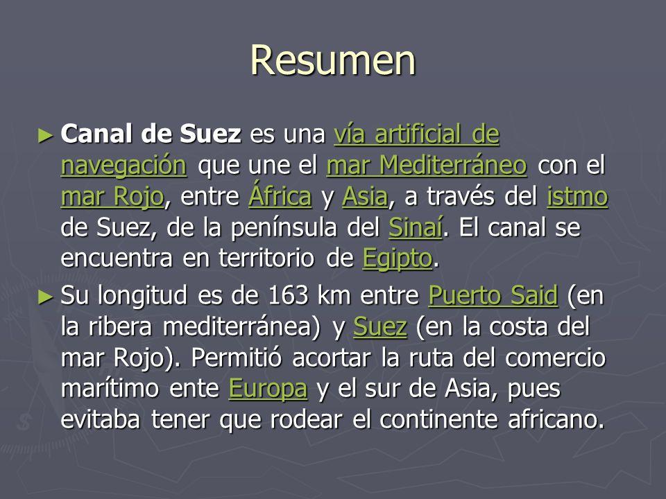 Resumen Canal de Suez es una vía artificial de navegación que une el mar Mediterráneo con el mar Rojo, entre África y Asia, a través del istmo de Suez