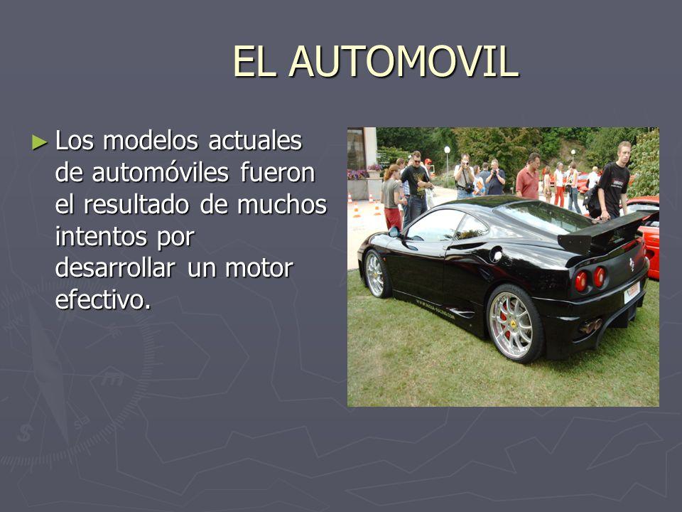 EL AUTOMOVIL Los modelos actuales de automóviles fueron el resultado de muchos intentos por desarrollar un motor efectivo. Los modelos actuales de aut