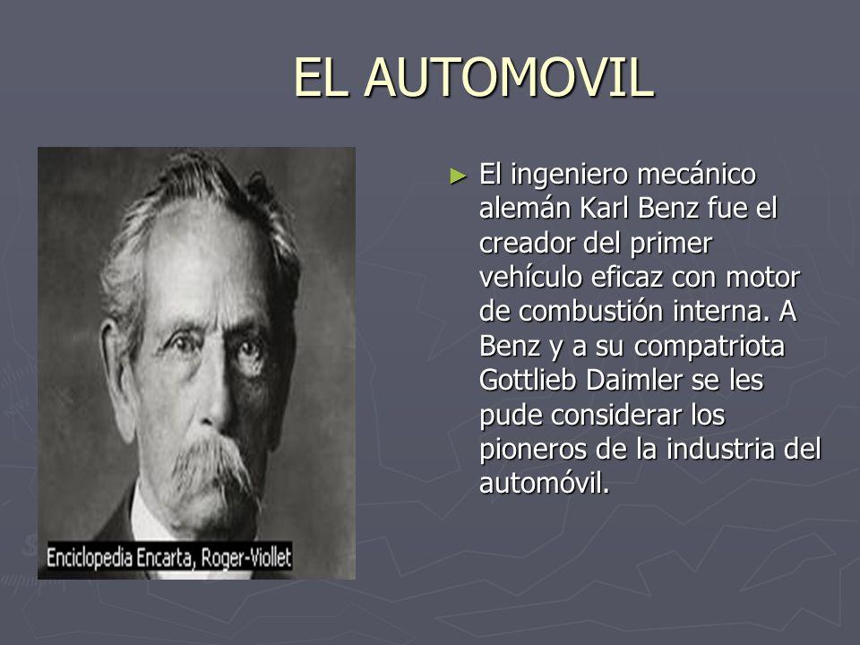 EL AUTOMOVIL El ingeniero mecánico alemán Karl Benz fue el creador del primer vehículo eficaz con motor de combustión interna. A Benz y a su compatrio